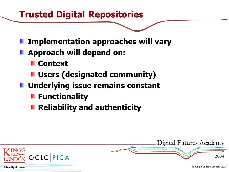 Trusted Digital Repositories Implementation approaches will vary Approach will depend on: Context Users (designated community) Underlying issue remain