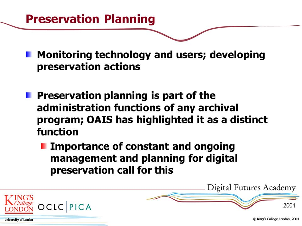 Preservation Planning Monitoring technology and users; developing preservation actions Preservation planning is part of the administration functions o