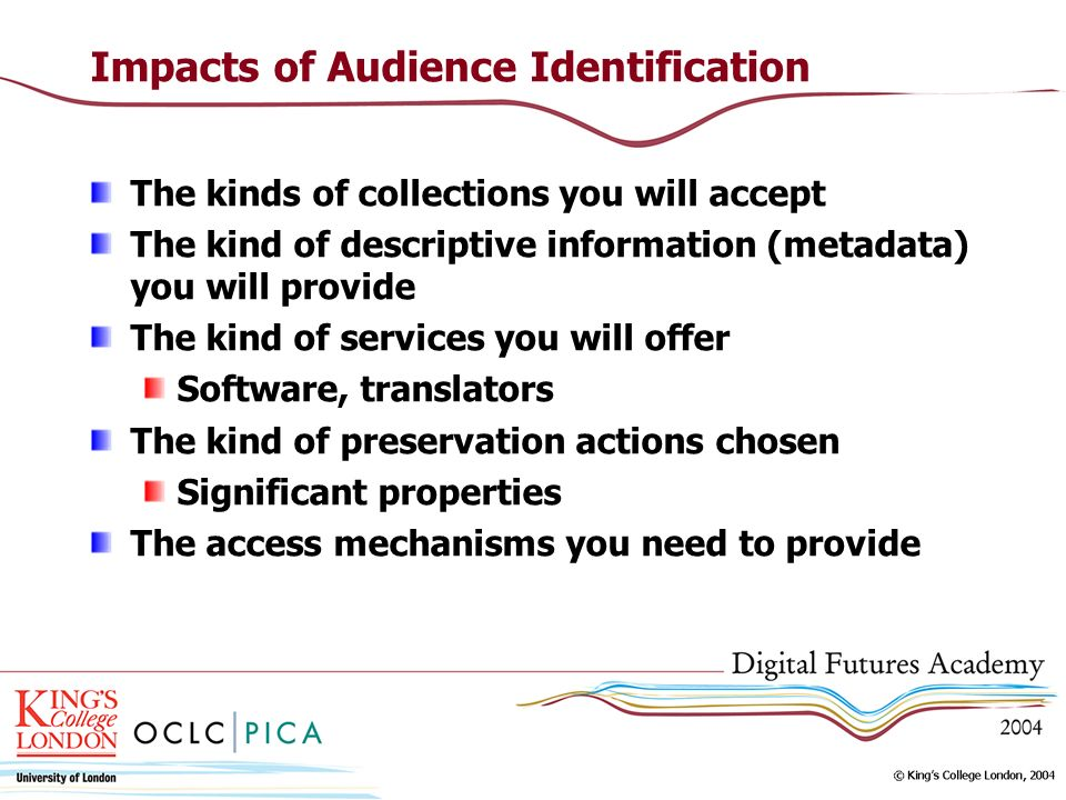 Impacts of Audience Identification The kinds of collections you will accept The kind of descriptive information (metadata) you will provide The kind o