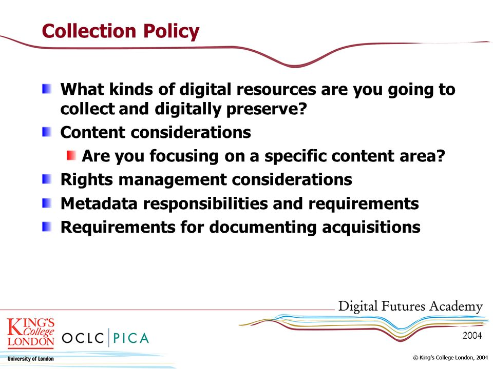 Collection Policy What kinds of digital resources are you going to collect and digitally preserve? Content considerations Are you focusing on a specif