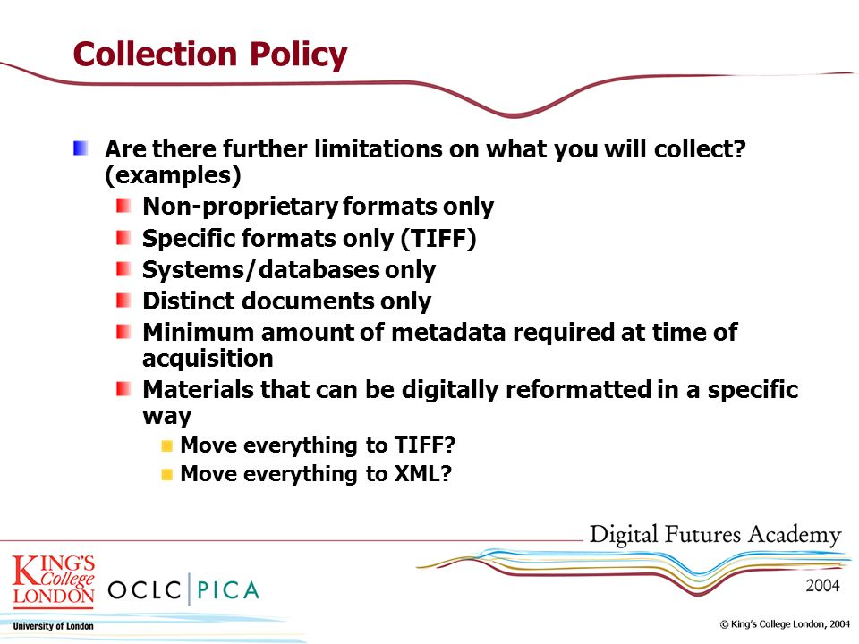 Collection Policy Are there further limitations on what you will collect? (examples) Non-proprietary formats only Specific formats only (TIFF) Systems