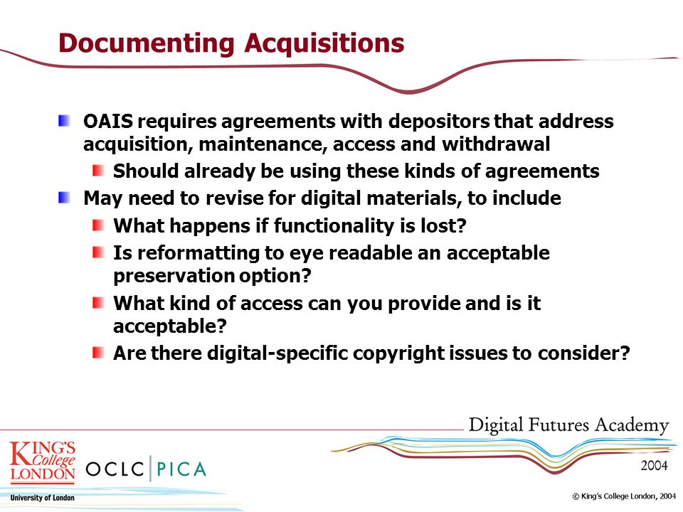 Documenting Acquisitions OAIS requires agreements with depositors that address acquisition, maintenance, access and withdrawal Should already be using