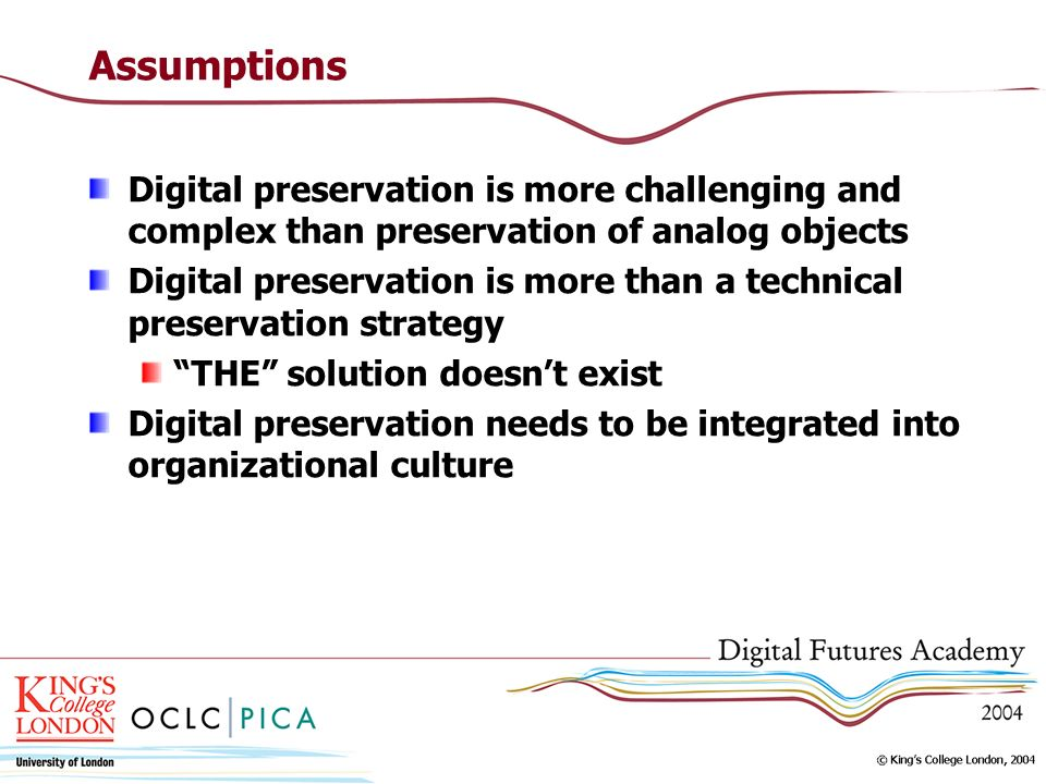Assumptions Digital preservation is more challenging and complex than preservation of analog objects Digital preservation is more than a technical pre