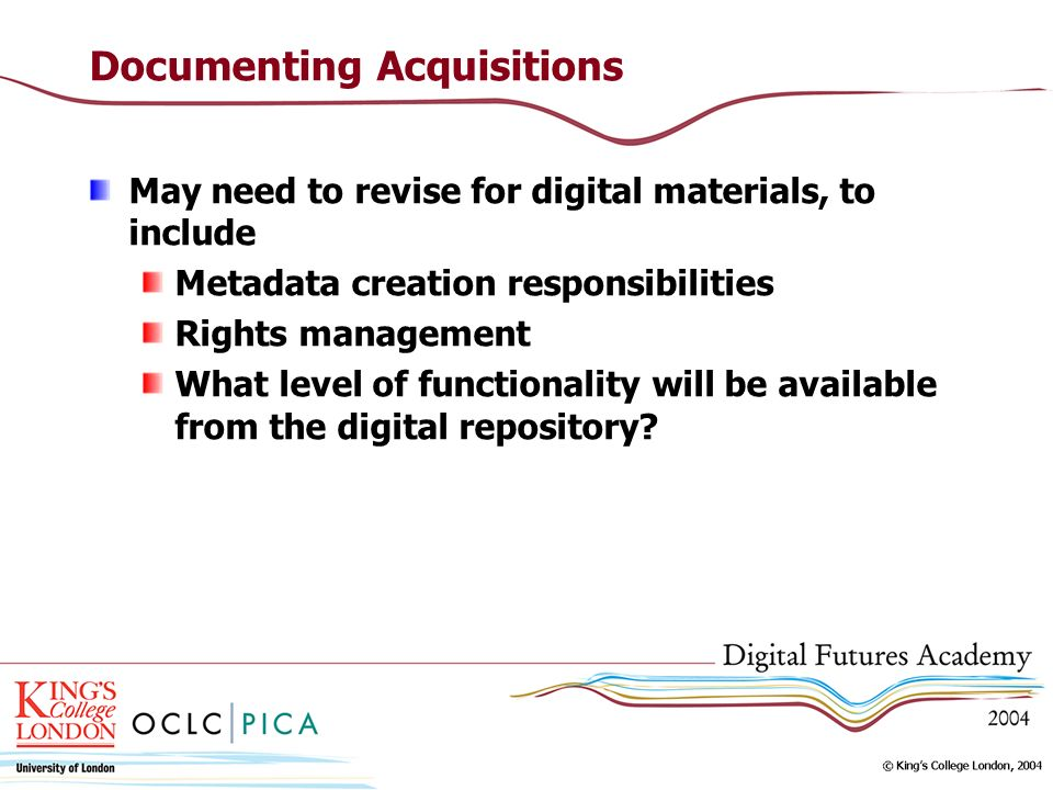 Documenting Acquisitions May need to revise for digital materials, to include Metadata creation responsibilities Rights management What level of funct