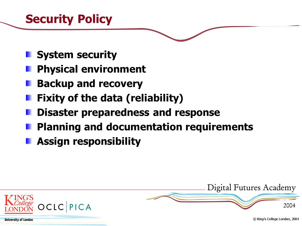 Security Policy System security Physical environment Backup and recovery Fixity of the data (reliability) Disaster preparedness and response Planning