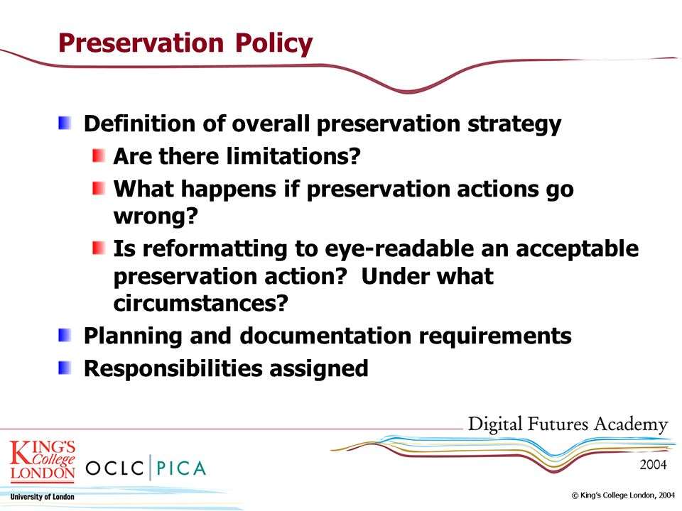 Preservation Policy Definition of overall preservation strategy Are there limitations? What happens if preservation actions go wrong? Is reformatting