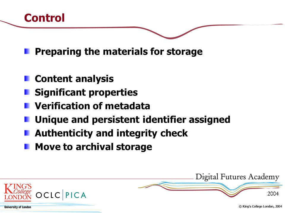 Control Preparing the materials for storage Content analysis Significant properties Verification of metadata Unique and persistent identifier assigned