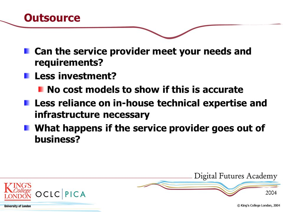Outsource Can the service provider meet your needs and requirements? Less investment? No cost models to show if this is accurate Less reliance on in-h