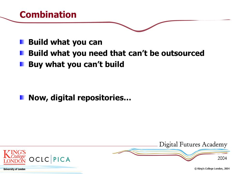 Combination Build what you can Build what you need that cant be outsourced Buy what you cant build Now, digital repositories…