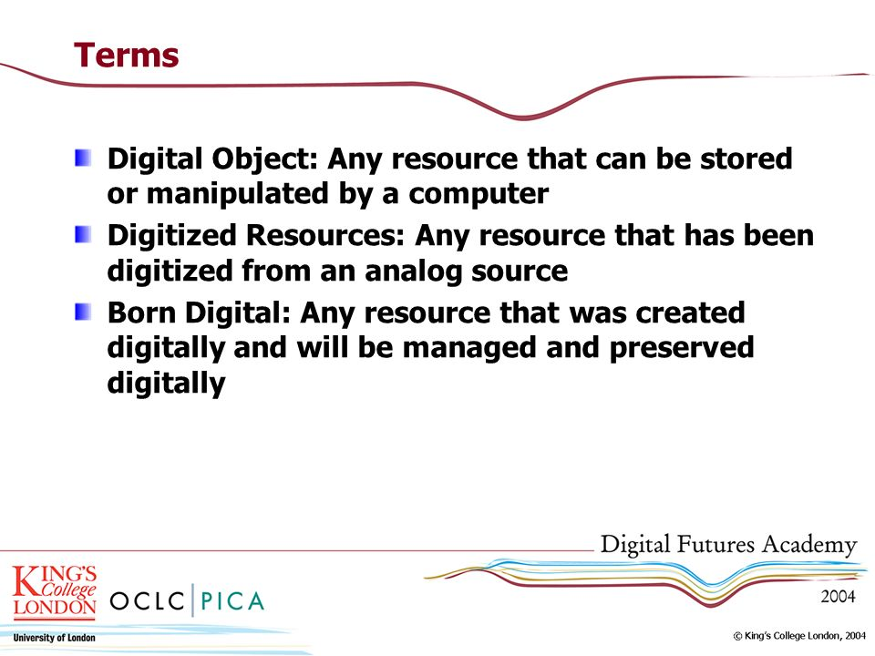 Terms Digital Object: Any resource that can be stored or manipulated by a computer Digitized Resources: Any resource that has been digitized from an a
