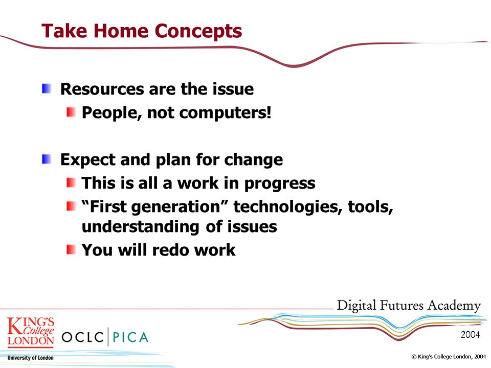 Take Home Concepts Resources are the issue People, not computers! Expect and plan for change This is all a work in progress First generation technolog