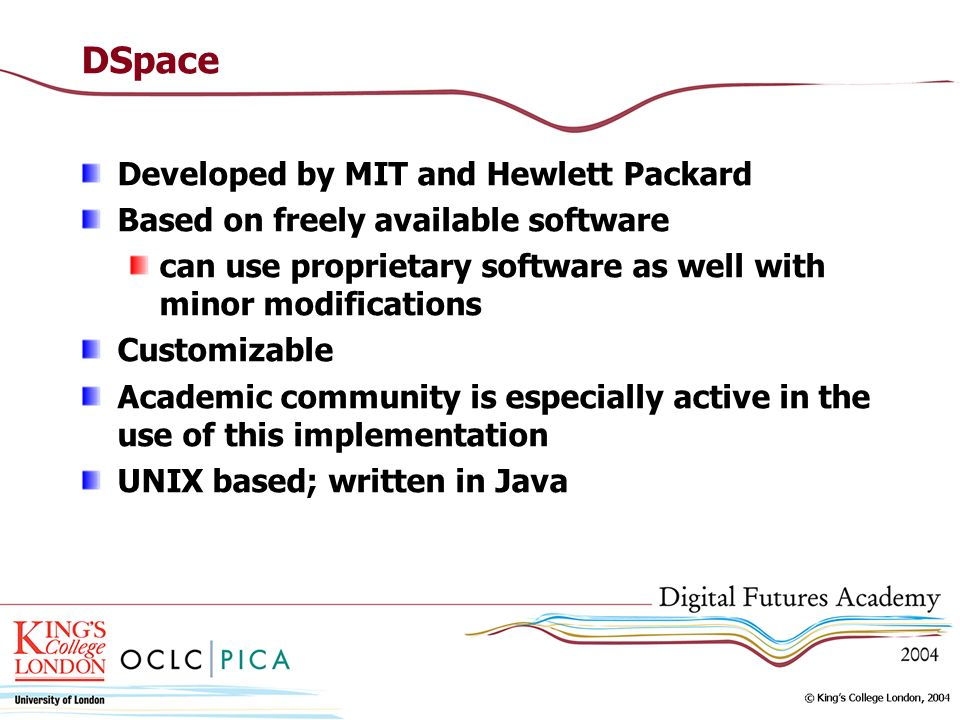 DSpace Developed by MIT and Hewlett Packard Based on freely available software can use proprietary software as well with minor modifications Customiza