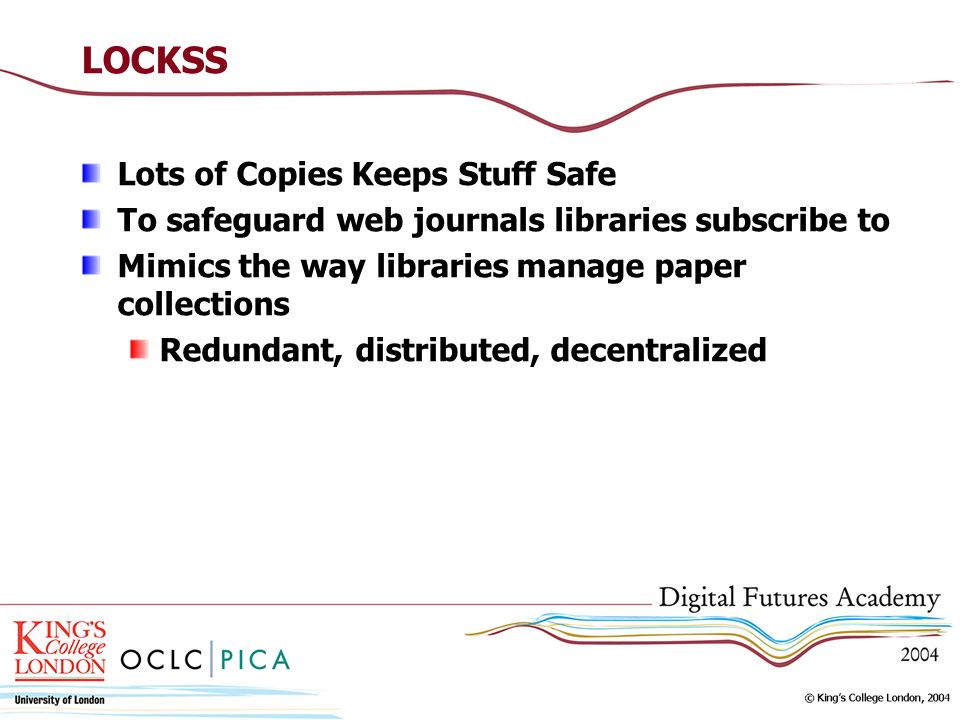 LOCKSS Lots of Copies Keeps Stuff Safe To safeguard web journals libraries subscribe to Mimics the way libraries manage paper collections Redundant, d