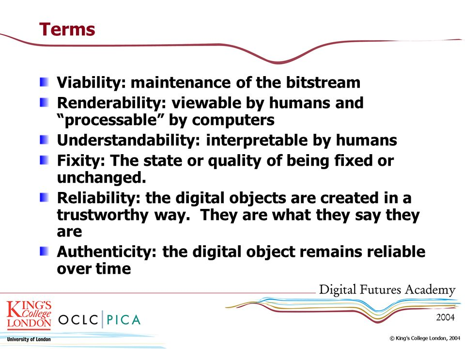 Terms Viability: maintenance of the bitstream Renderability: viewable by humans and processable by computers Understandability: interpretable by human