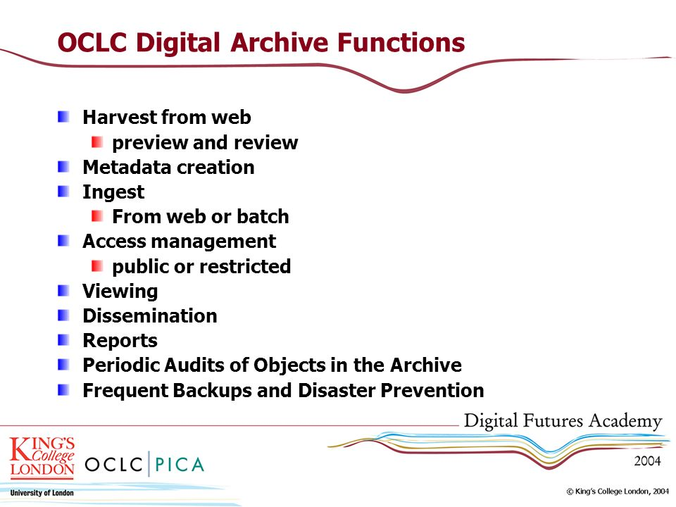 OCLC Digital Archive Functions Harvest from web preview and review Metadata creation Ingest From web or batch Access management public or restricted V