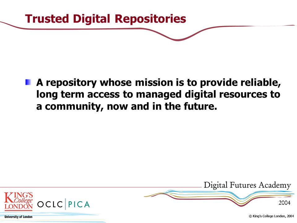 Trusted Digital Repositories A repository whose mission is to provide reliable, long term access to managed digital resources to a community, now and