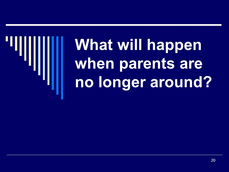 20 What will happen when parents are no longer around?