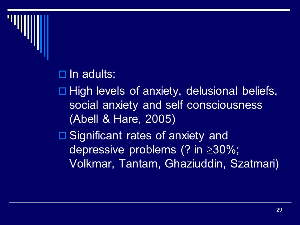 29 In adults: High levels of anxiety, delusional beliefs, social anxiety and self consciousness (Abell & Hare, 2005) Significant rates of anxiety and