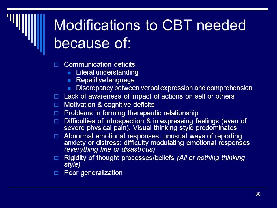 30 Modifications to CBT needed because of: Communication deficits Literal understanding Repetitive language Discrepancy between verbal expression and