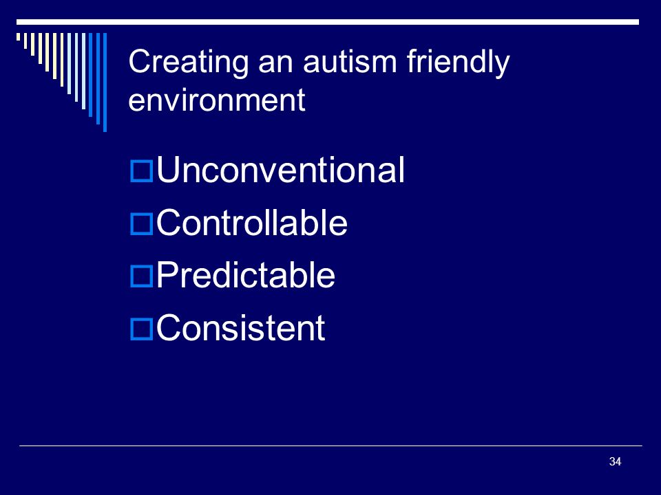 34 Creating an autism friendly environment Unconventional Controllable Predictable Consistent