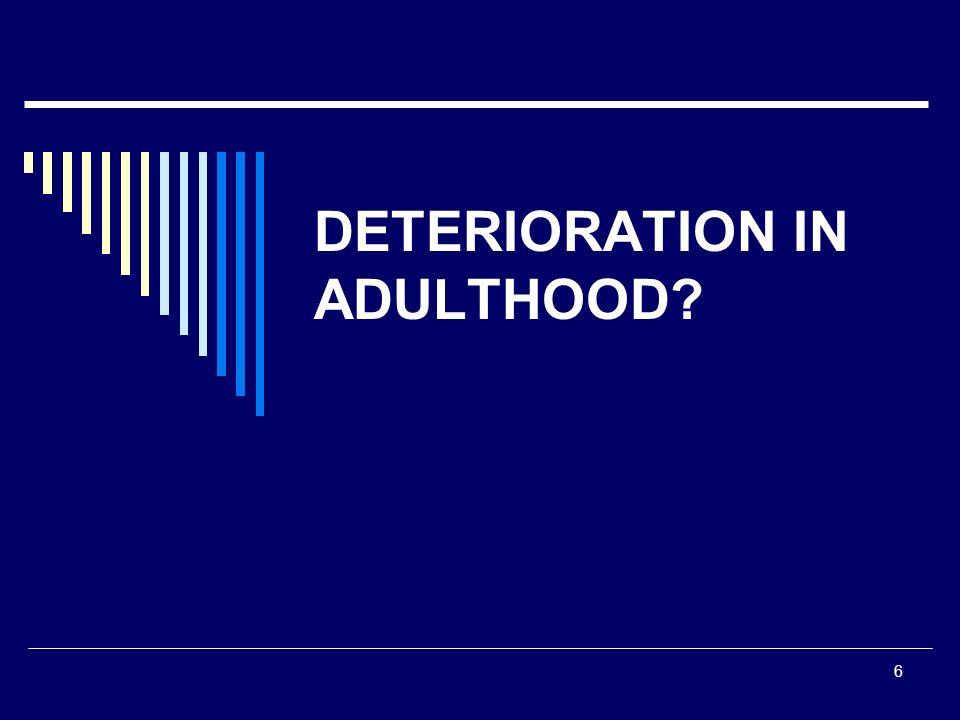 6 DETERIORATION IN ADULTHOOD?