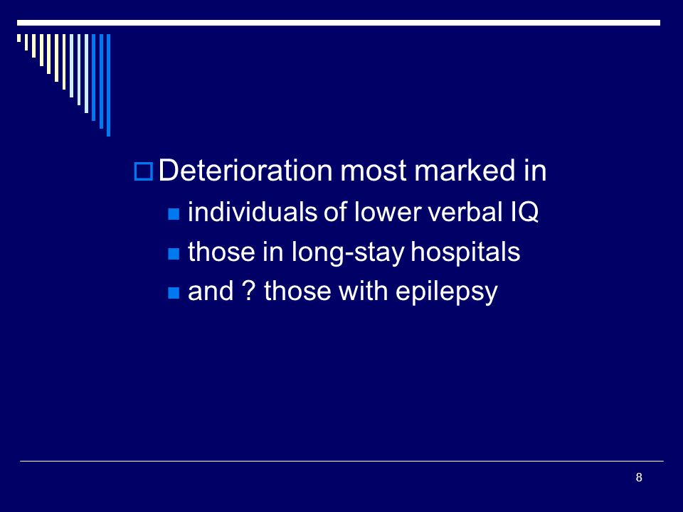 8 Deterioration most marked in individuals of lower verbal IQ those in long-stay hospitals and ? those with epilepsy