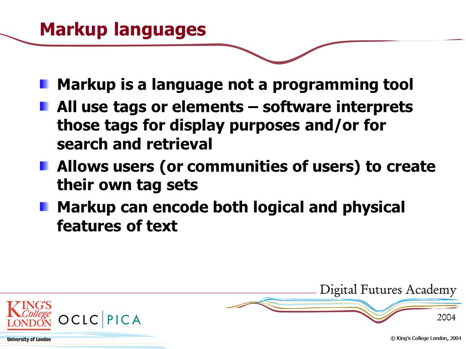 Markup languages Markup is a language not a programming tool All use tags or elements – software interprets those tags for display purposes and/or for search and retrieval Allows users (or communities of users) to create their own tag sets Markup can encode both logical and physical features of text