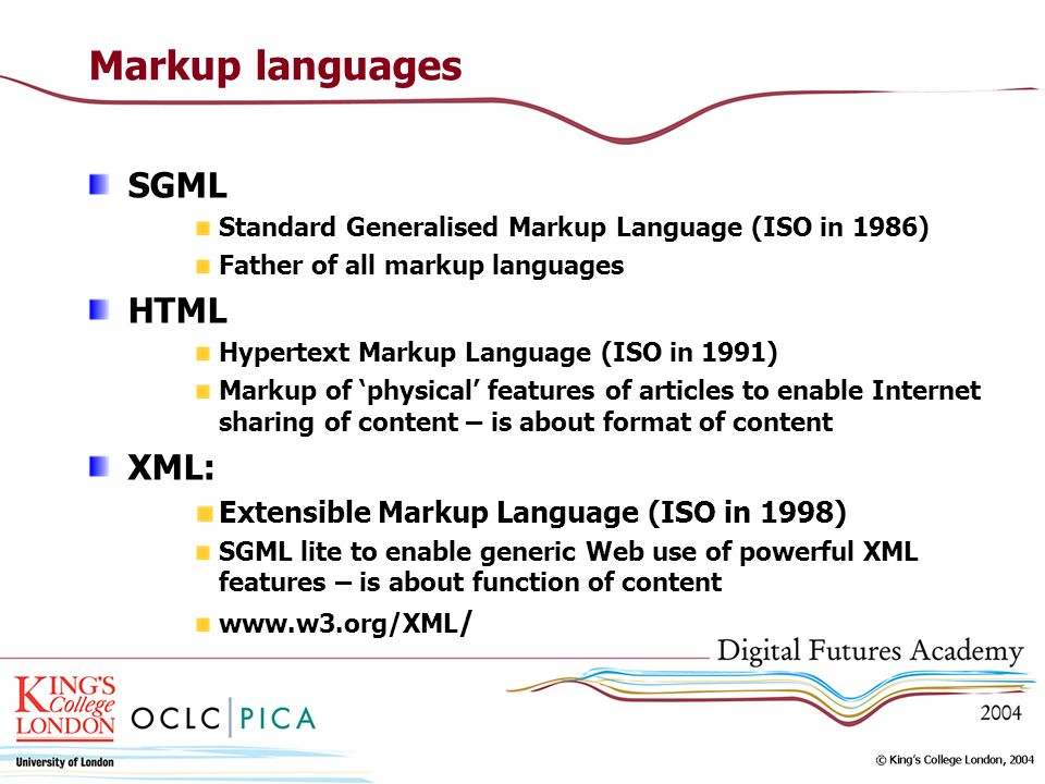 Markup languages SGML Standard Generalised Markup Language (ISO in 1986) Father of all markup languages HTML Hypertext Markup Language (ISO in 1991) Markup of physical features of articles to enable Internet sharing of content – is about format of content XML: Extensible Markup Language (ISO in 1998) SGML lite to enable generic Web use of powerful XML features – is about function of content www.w3.org/XML /