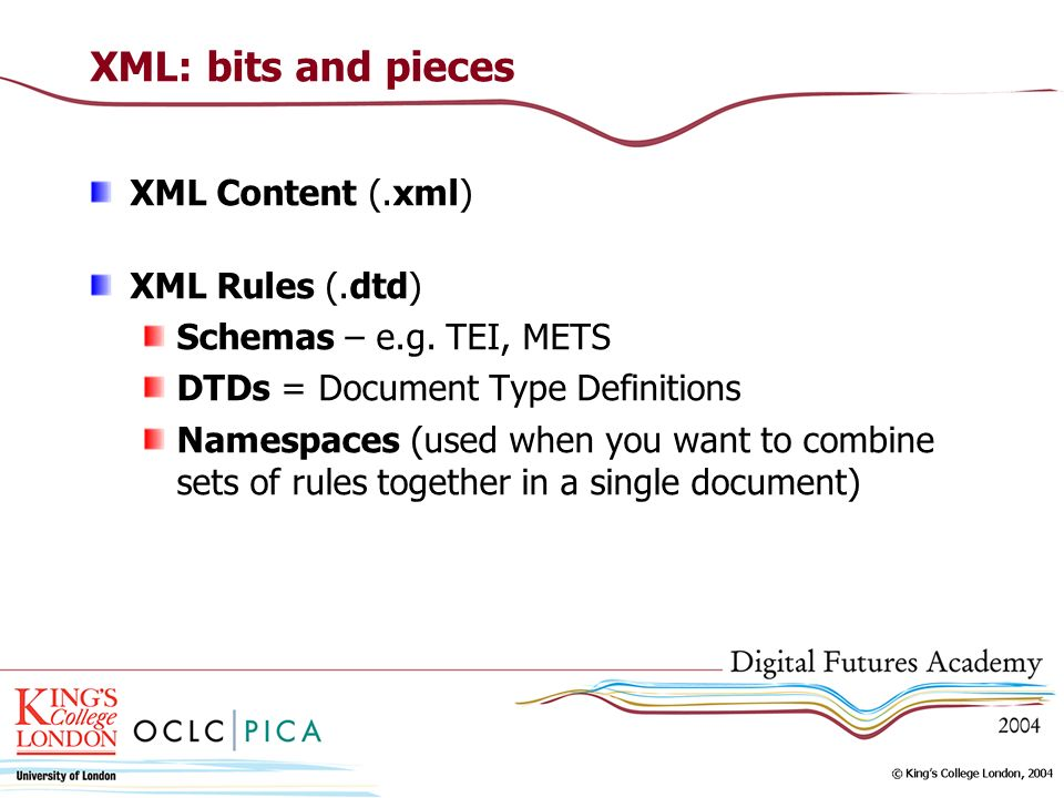 XML: bits and pieces XML Content (.xml) XML Rules (.dtd) Schemas – e.g.
