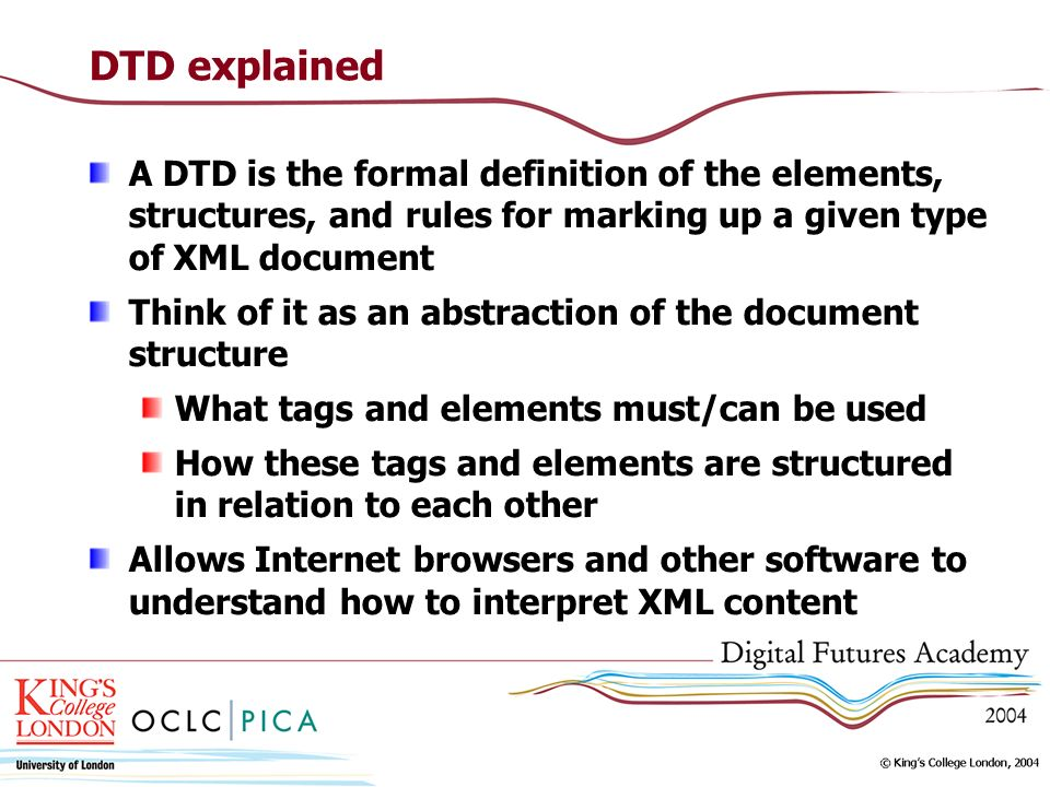 DTD explained A DTD is the formal definition of the elements, structures, and rules for marking up a given type of XML document Think of it as an abstraction of the document structure What tags and elements must/can be used How these tags and elements are structured in relation to each other Allows Internet browsers and other software to understand how to interpret XML content