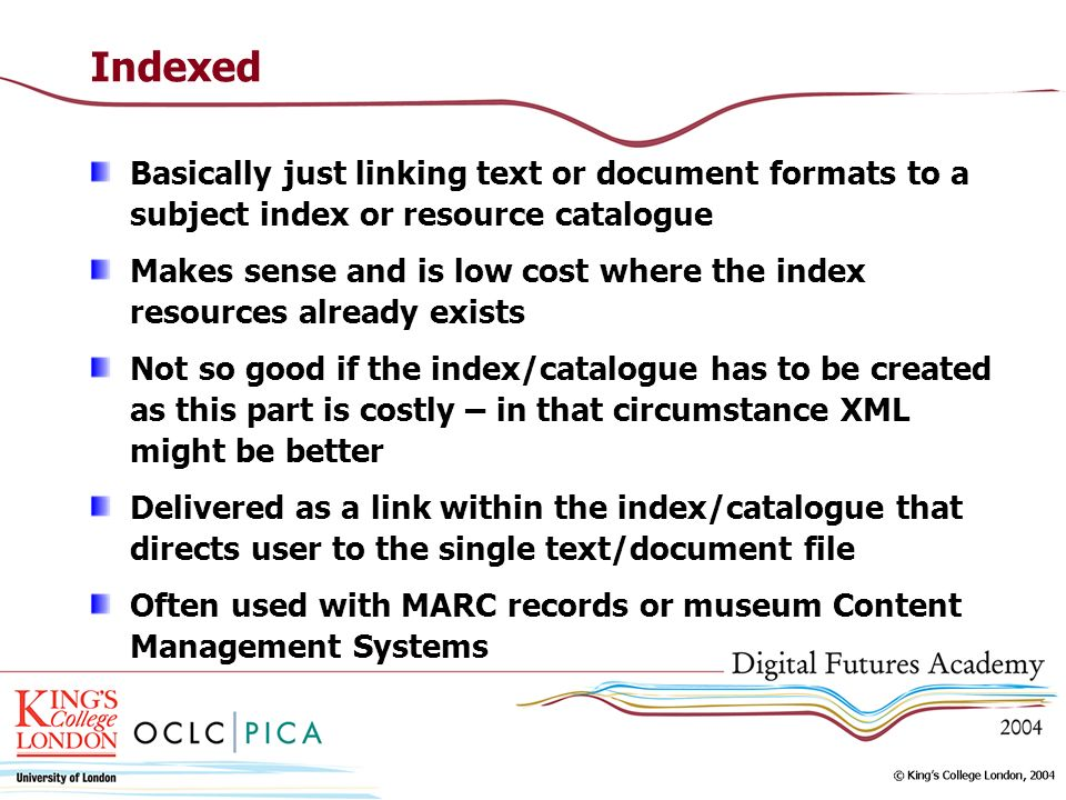 Indexed Basically just linking text or document formats to a subject index or resource catalogue Makes sense and is low cost where the index resources already exists Not so good if the index/catalogue has to be created as this part is costly – in that circumstance XML might be better Delivered as a link within the index/catalogue that directs user to the single text/document file Often used with MARC records or museum Content Management Systems