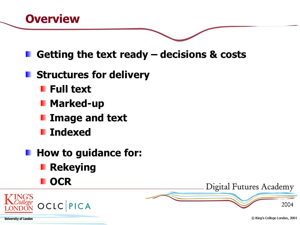 Overview Getting the text ready – decisions & costs Structures for delivery Full text Marked-up Image and text Indexed How to guidance for: Rekeying O