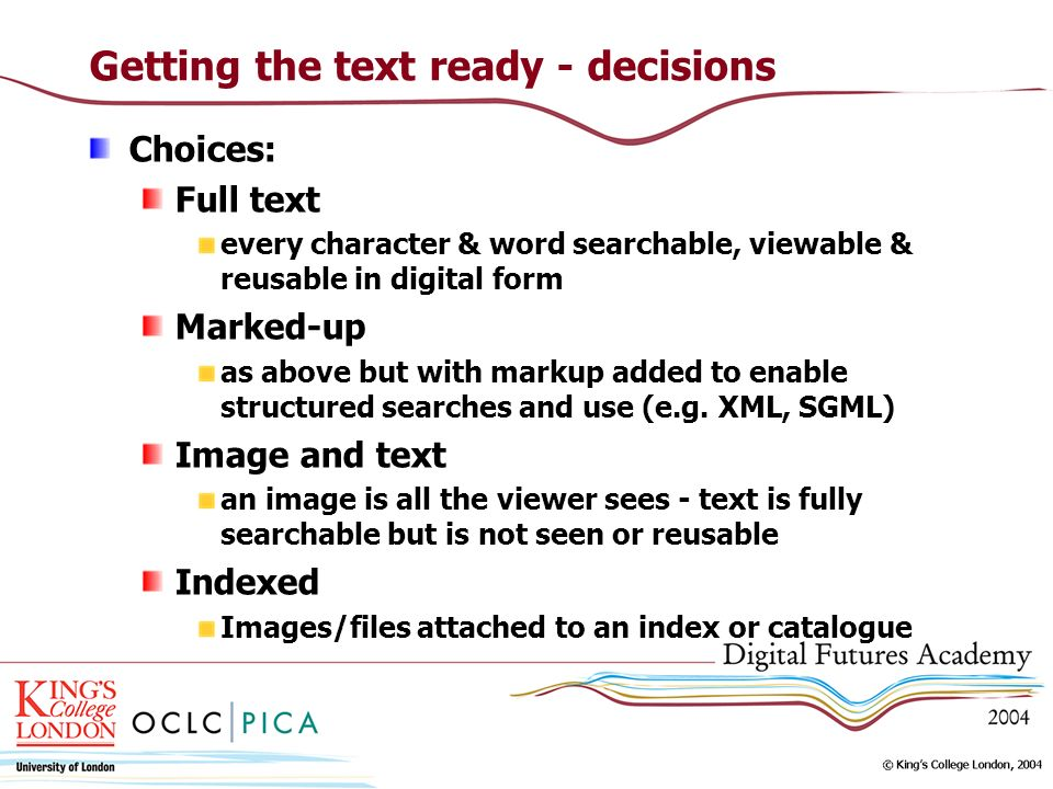 Getting the text ready - decisions Choices: Full text every character & word searchable, viewable & reusable in digital form Marked-up as above but wi