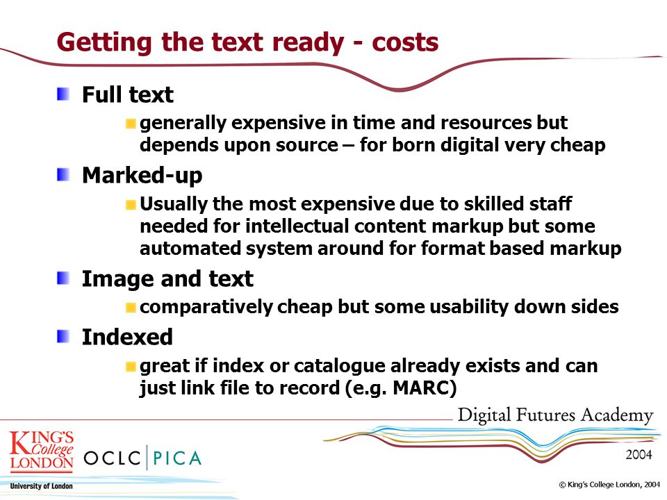 Getting the text ready - costs Full text generally expensive in time and resources but depends upon source – for born digital very cheap Marked-up Usu