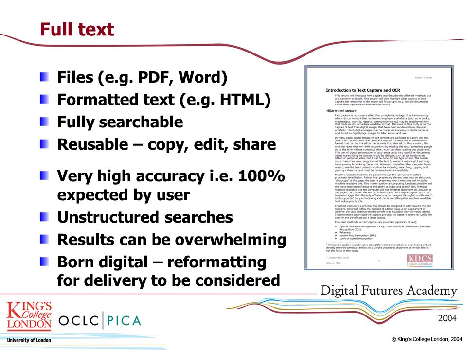 Full text Files (e.g. PDF, Word) Formatted text (e.g. HTML) Fully searchable Reusable – copy, edit, share Very high accuracy i.e. 100% expected by use