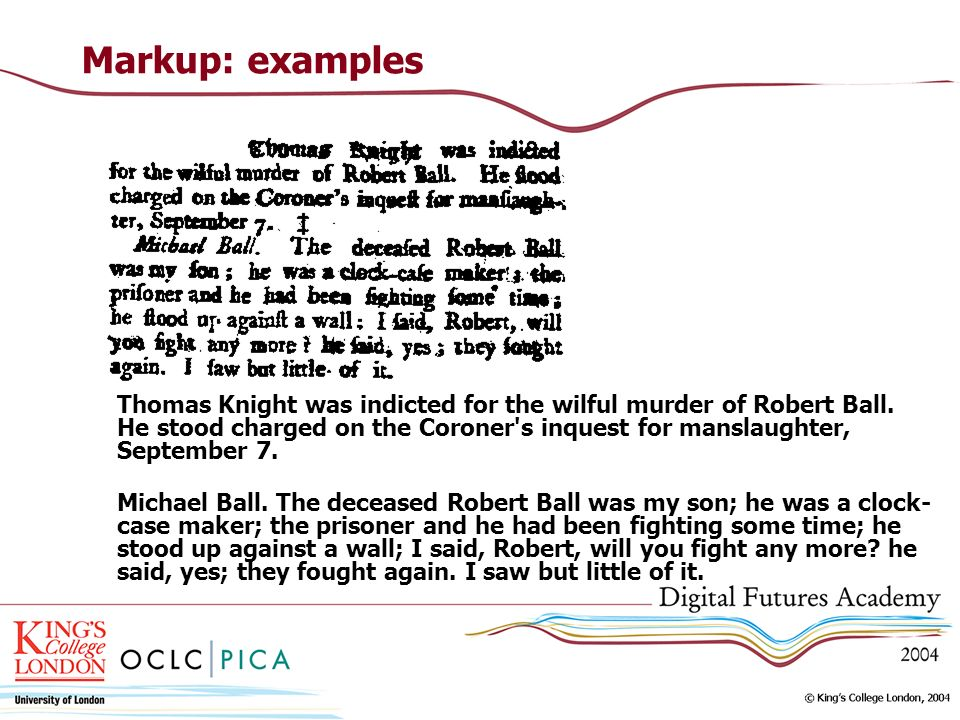 Markup: examples Thomas Knight was indicted for the wilful murder of Robert Ball. He stood charged on the Coroner's inquest for manslaughter, Septembe