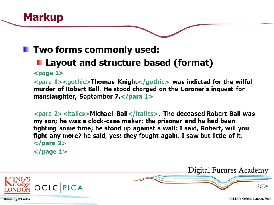 Markup Two forms commonly used: Layout and structure based (format) Thomas Knight was indicted for the wilful murder of Robert Ball.