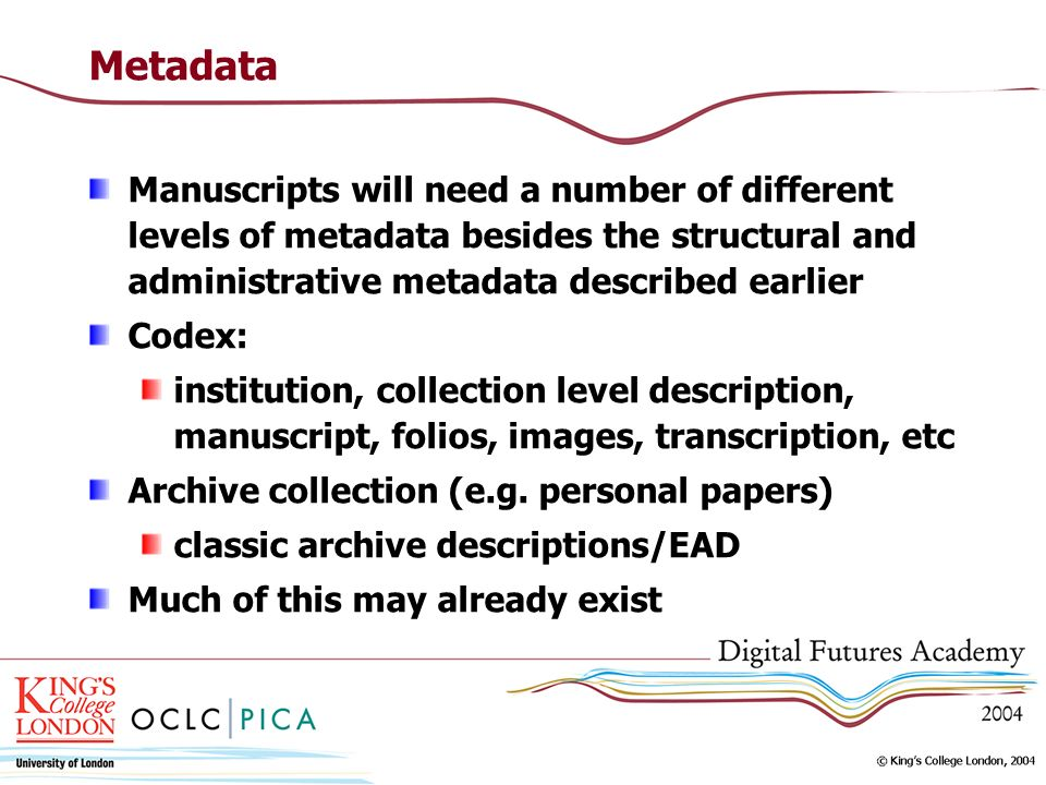 Metadata Manuscripts will need a number of different levels of metadata besides the structural and administrative metadata described earlier Codex: in