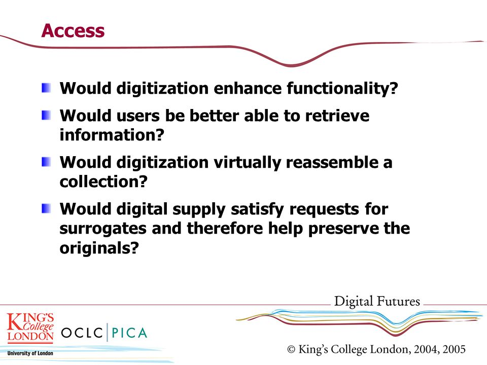 Access Would digitization enhance functionality? Would users be better able to retrieve information? Would digitization virtually reassemble a collect