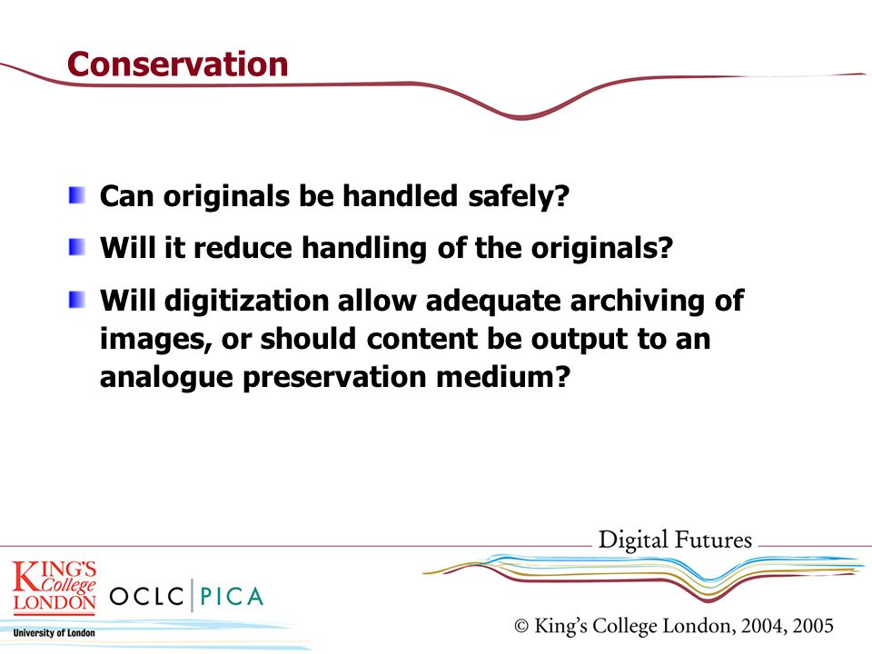 Conservation Can originals be handled safely? Will it reduce handling of the originals? Will digitization allow adequate archiving of images, or shoul