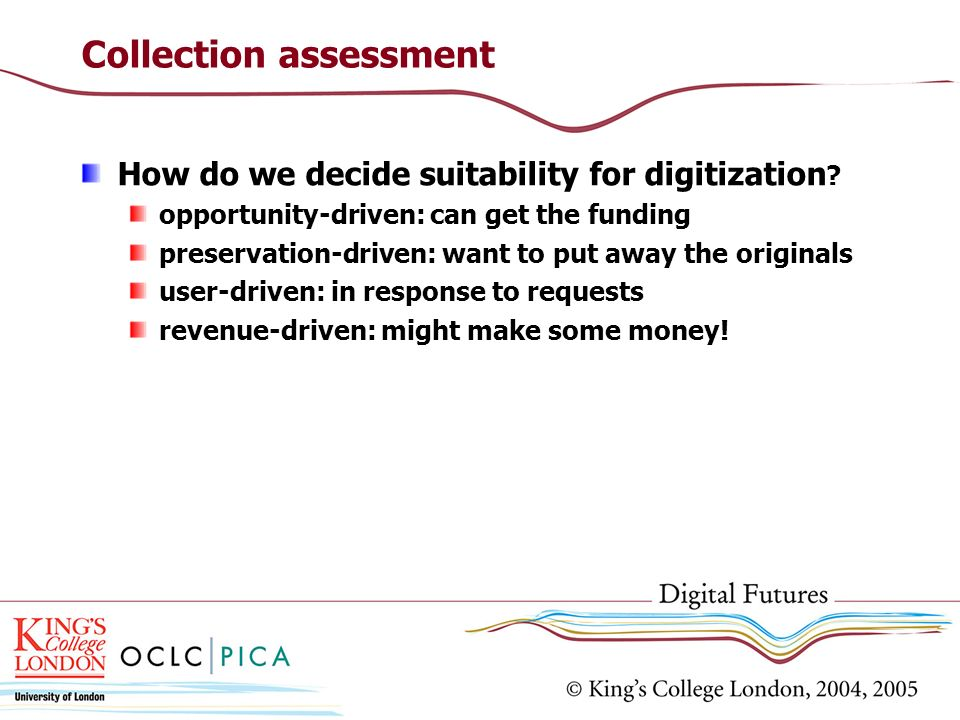Collection assessment How do we decide suitability for digitization ? opportunity-driven: can get the funding preservation-driven: want to put away th