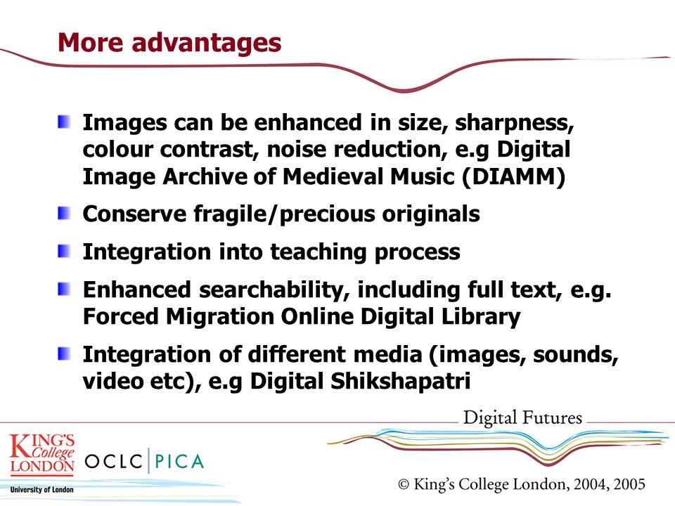 More advantages Images can be enhanced in size, sharpness, colour contrast, noise reduction, e.g Digital Image Archive of Medieval Music (DIAMM) Conse