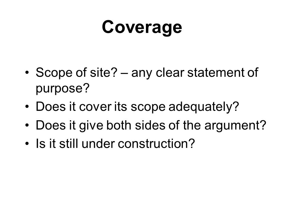Coverage Scope of site? – any clear statement of purpose? Does it cover its scope adequately? Does it give both sides of the argument? Is it still und
