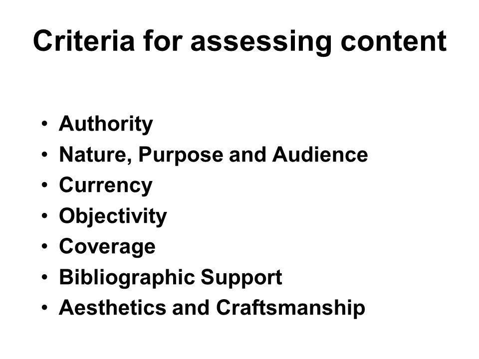 Criteria for assessing content Authority Nature, Purpose and Audience Currency Objectivity Coverage Bibliographic Support Aesthetics and Craftsmanship