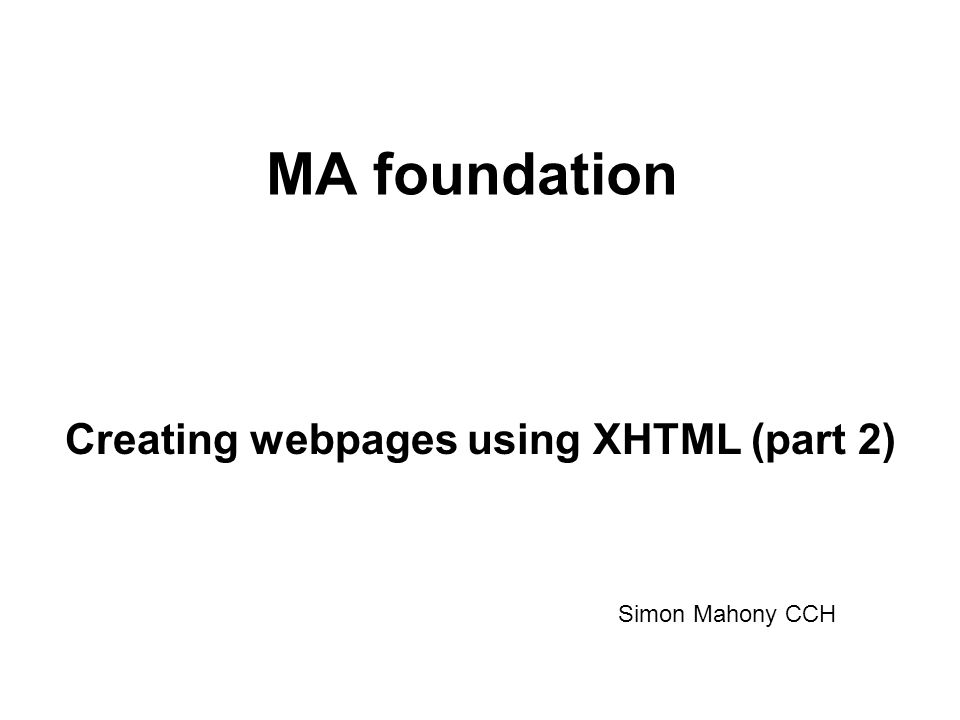 MA foundation Creating webpages using XHTML (part 2) Simon Mahony CCH