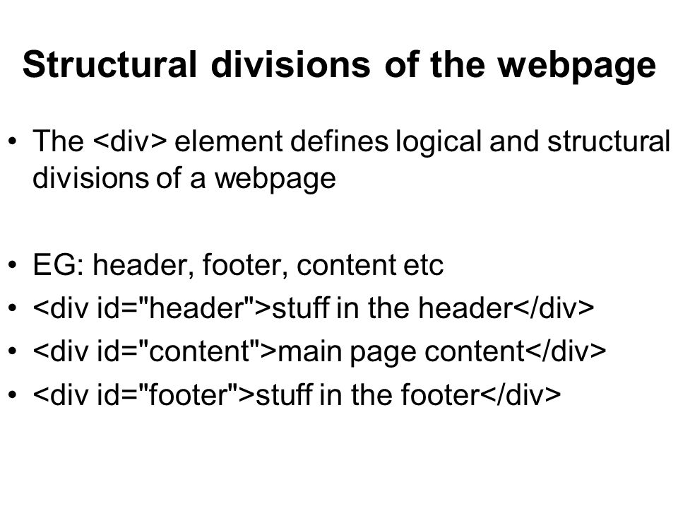 Structural divisions of the webpage The element defines logical and structural divisions of a webpage EG: header, footer, content etc stuff in the header main page content stuff in the footer