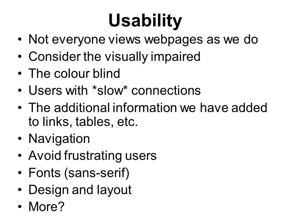 Usability Not everyone views webpages as we do Consider the visually impaired The colour blind Users with *slow* connections The additional information we have added to links, tables, etc.