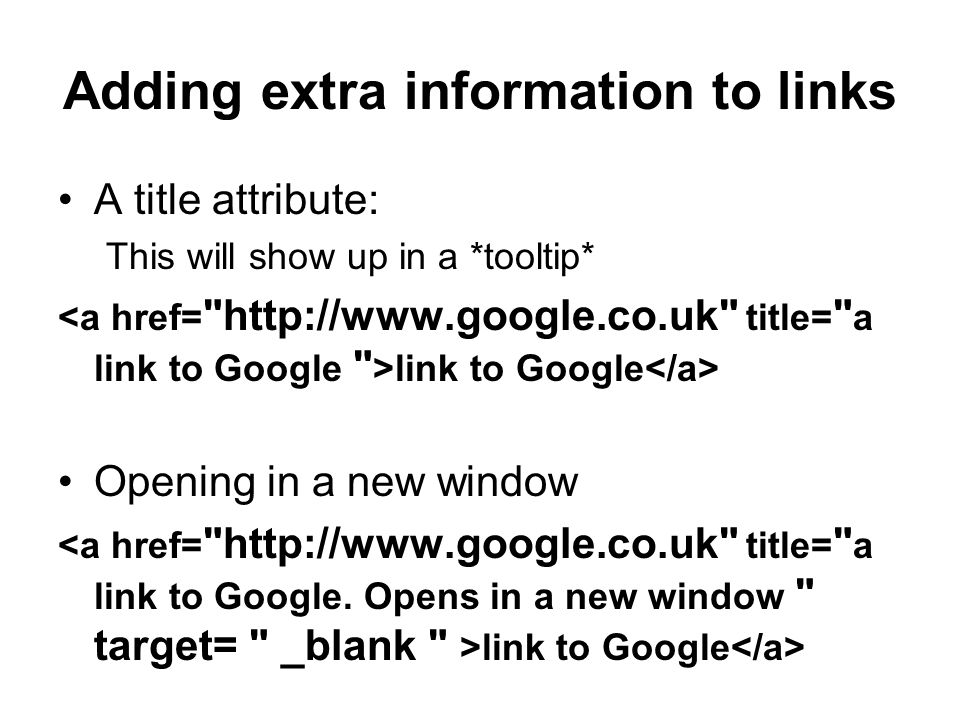 Adding extra information to links A title attribute: This will show up in a *tooltip* link to Google Opening in a new window link to Google