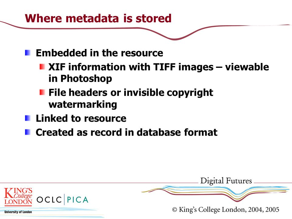 Where metadata is stored Embedded in the resource XIF information with TIFF images – viewable in Photoshop File headers or invisible copyright waterma