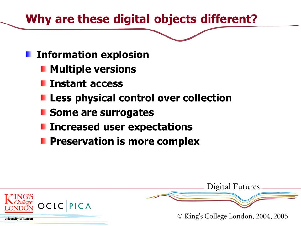 Why are these digital objects different? Information explosion Multiple versions Instant access Less physical control over collection Some are surroga